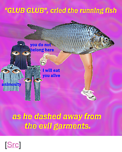 """Alive, Reddit, and Fish: GLUB GLUB"""", cried the running fish  you do not  elong here  I will eat  you alive  nimosity  as he dashed away from  the evil garments <p>[<a href=""""https://www.reddit.com/r/surrealmemes/comments/7jo8dm/glub_glub/"""">Src</a>]</p>"""