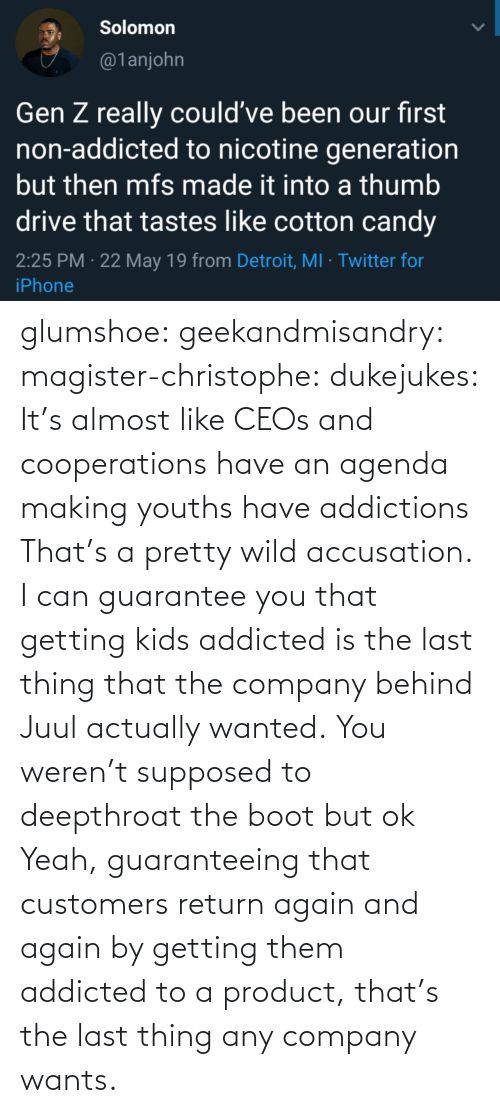 product: glumshoe:  geekandmisandry:  magister-christophe:   dukejukes:  It's almost like CEOs and cooperations have an agenda making youths have addictions  That's a pretty wild accusation.  I can guarantee you that getting kids addicted is the last thing that the company behind Juul actually wanted.   You weren't supposed to deepthroat the boot but ok    Yeah, guaranteeing that customers return again and again by getting them addicted to a product, that's the last thing any company wants.