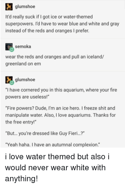 """Guy Fieri: glumshoe  It'd really suck if I got ice or water-themed  superpowers. I'd have to wear blue and white and gray  instead of the reds and oranges I prefer.  semoka  wear the reds and oranges and pull an iceland/  greenland on em  glumshoe  """"I have cornered you in this aquarium, where your fire  powers are useless!""""  """"Fire powers? Dude, I'm an ice hero. I freeze shit and  manipulate water. Also, I love aquariums. Thanks for  the free entry!""""  """"But... you're dressed like Guy Fieri...?""""  """"Yeah haha. I have an autumnal complexion."""" i love water themed but also i would never wear white with anything!"""