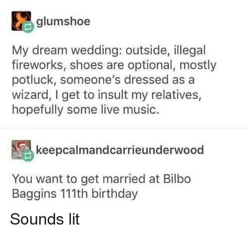 Bilbo, Birthday, and Lit: glumshoe  My dream wedding: outside, illegal  fireworks, shoes are optional, mostly  potluck, someone's dressed as a  wizard, I get to insult my relatives,  hopefully some live music.  keepcalmandcarrieunderwood  You want to get married at Bilbo  Baggins 111th birthday Sounds lit