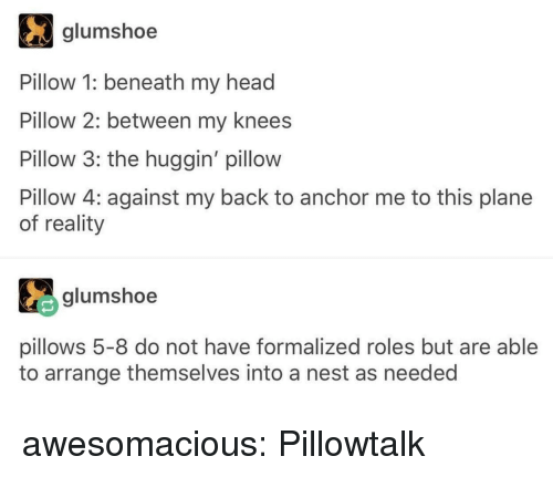 pillows: glumshoe  Pillow 1: beneath my head  Pillow 2: between my knees  Pillow 3: the huggin' pillow  Pillow 4: against my back to anchor me to this plane  of reality  glumshoe  pillows 5-8 do not have formalized roles but are able  to arrange themselves into a nest as needed awesomacious:  Pillowtalk
