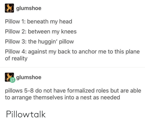 pillows: glumshoe  Pillow 1: beneath my head  Pillow 2: between my knees  Pillow 3: the huggin' pillow  Pillow 4: against my back to anchor me to this plane  of reality  glumshoe  pillows 5-8 do not have formalized roles but are able  to arrange themselves into a nest as needed Pillowtalk