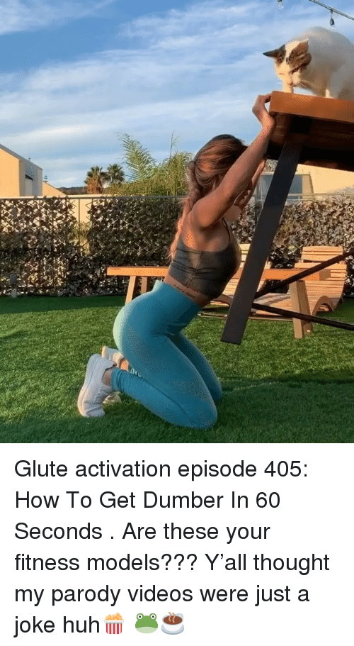 Huh, Memes, and Videos: Glute activation episode 405: How To Get Dumber In 60 Seconds . Are these your fitness models??? Y'all thought my parody videos were just a joke huh🍿 🐸☕️