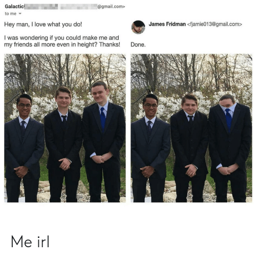 Friends, Love, and Gmail: @gmail.com>  Galactic  to me  Hey man, I love what you do!  James Fridman <fjamie013@gmail.com:>  I was wondering if you could make me and  my friends all more even in height? Thanks!  Done. Me irl