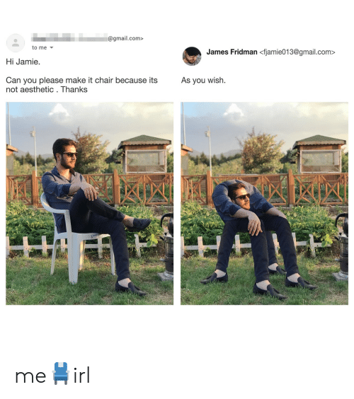Aesthetic, Gmail, and gmail.com: @gmail.com>  to me  James Fridman <fjamie013@gmail.com>  Hi Jamie.  As you wish  Can you please make it chair because its  not aesthetic . Thanks me💺irl