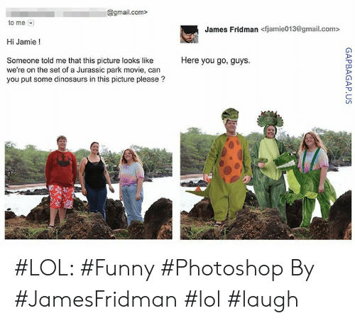 Funny, Jurassic Park, and Lol: @gmail.com>  to me  James Fridman <fjamie013@gmail.com>  Hi Jamie!  Here you go, guys.  Someone told me that this picture looks like  we're on the set of a Jurassic park movie, can  you put some dinosaurs in this picture please? #LOL: #Funny #Photoshop By #JamesFridman #lol #laugh