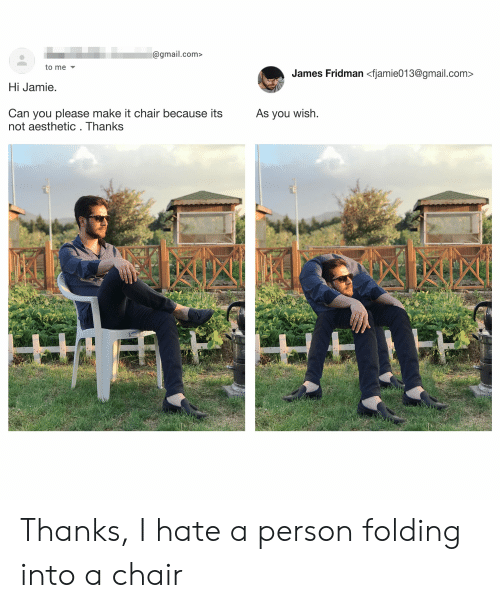 Aesthetic, Gmail, and gmail.com: @gmail.com>  to me  James Fridman <fjamie013@gmail.com  Hi Jamie  Can you please make it chair because its  not aesthetic . Thanks  As you wish Thanks, I hate a person folding into a chair