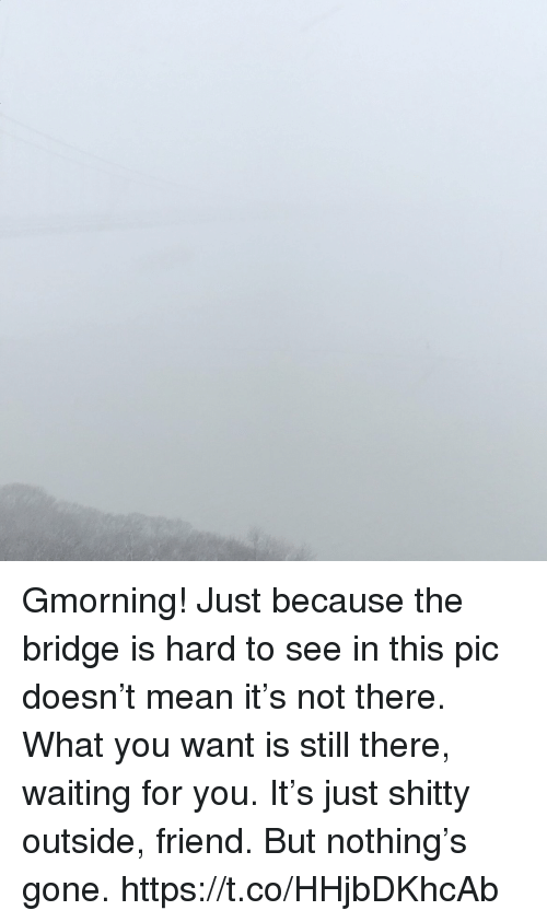 Memes, Mean, and Waiting...: Gmorning! Just because the bridge is hard to see in this pic doesn't mean it's not there.  What you want is still there, waiting for you.  It's just shitty outside, friend. But nothing's gone. https://t.co/HHjbDKhcAb