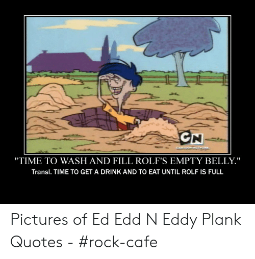 """Ed Edd N Eddy Plank: GN  RTDOWHEPR  """"TIME TO WASH AND FILL ROLF'S EMPTY BELLY.""""  Transl. TIME TO GET A DRINK AND TO EAT UNTIL ROLF IS FULL Pictures of Ed Edd N Eddy Plank Quotes - #rock-cafe"""