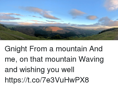Memes, 🤖, and You: Gnight From a mountain And me, on that mountain Waving and wishing you well https://t.co/7e3VuHwPX8