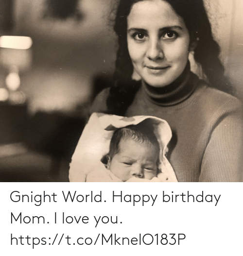 Happy Birthday: Gnight World. Happy birthday Mom. I love you. https://t.co/MkneIO183P