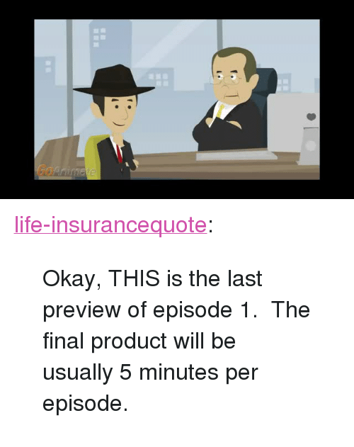 """episode 1: Go <p><a href=""""http://life-insurancequote.tumblr.com/post/159886730681/okay-this-is-the-last-preview-of-episode-1-the"""" class=""""tumblr_blog"""">life-insurancequote</a>:</p><blockquote><p>Okay, THIS is the last preview of episode 1. The final product will be usually 5 minutes per episode.<br/></p></blockquote>"""