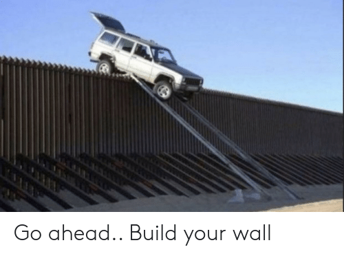 Build, Go Ahead, and  Wall: Go ahead.. Build your wall