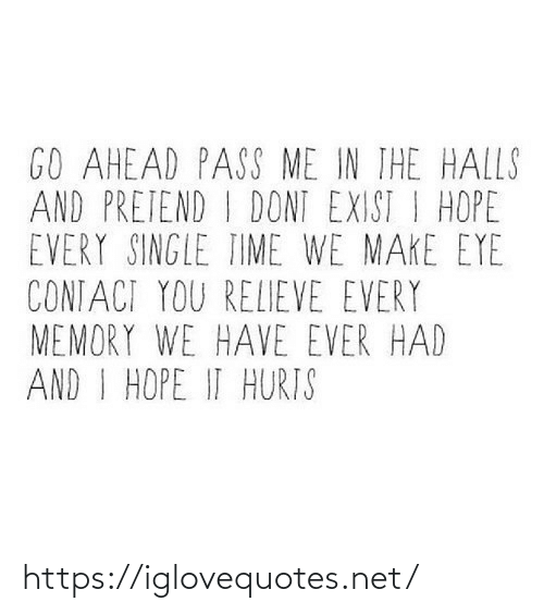 every-single-time: GO AHEAD PASS ME IN IHE HALLS  AND PRETEND I DONT EXIST I HOPE  EVERY SINGLE TIME WE MAKE EYE  CONTACI YOU RELIEVE EVERY  MEMORY WE HAVE EVER HAD  AND I HOPE IT HURIS https://iglovequotes.net/