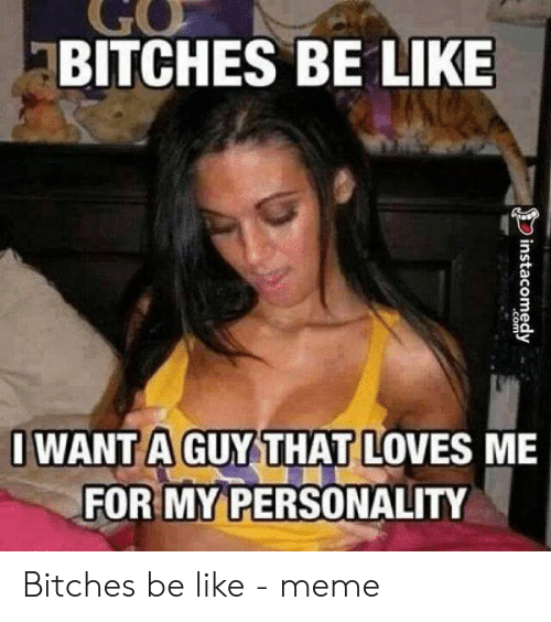 Bitches Be Like Meme: GO  BITCHES BE LIKE  I WANT A GUY THAT LOVES ME  FOR MY PERSONALITY Bitches be like - meme