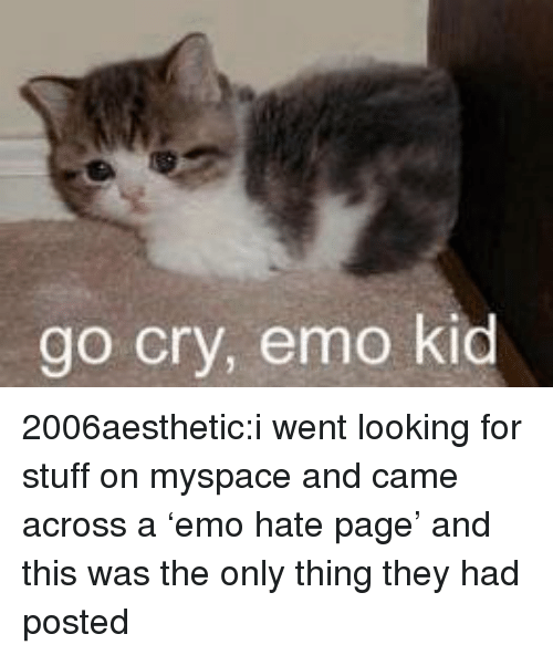 Emo, MySpace, and Tumblr: go cry, emo kid 2006aesthetic:i went looking for stuff on myspace and came across a'emo hate page' and this was the only thing they had posted