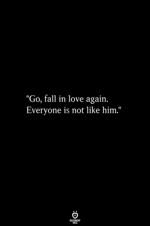 "Fall, Love, and Love Again: ""Go, fall in love again.  Everyone is not like him."""