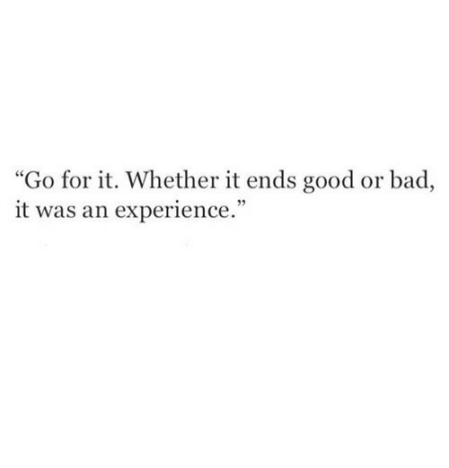 """Bad, Good, and Experience: """"Go for it. Whether it ends good or bad,  it was an experience."""""""