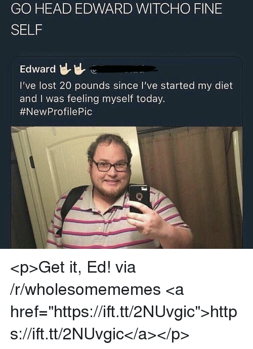 "Feeling Myself, Head, and Lost: GO HEAD EDWARD WITCHO FINE  SELF  Edward  I've lost 20 pounds since I've started my diet  and I was feeling myself today.  <p>Get it, Ed! via /r/wholesomememes <a href=""https://ift.tt/2NUvgic"">https://ift.tt/2NUvgic</a></p>"