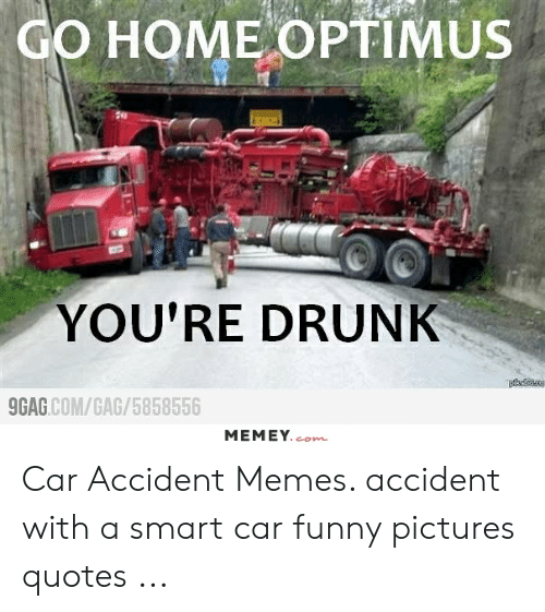 Go Home Optimus You Re Drunk 9gagcomgag5858556 Memeycom Car Accident