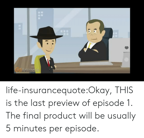 episode 1: Go life-insurancequote:Okay, THIS is the last preview of episode 1. The final product will be usually 5 minutes per episode.