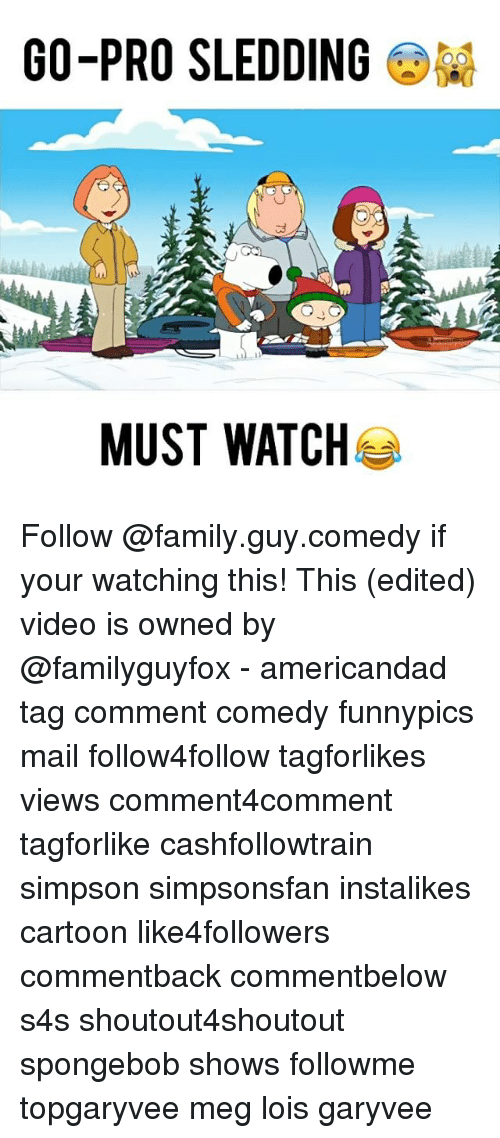 Family Guy, Memes, and Go Pro: GO-PRO SLEDDING  Q G  MUST WATCH Follow @family.guy.comedy if your watching this! This (edited) video is owned by @familyguyfox - americandad tag comment comedy funnypics mail follow4follow tagforlikes views comment4comment tagforlike cashfollowtrain simpson simpsonsfan instalikes cartoon like4followers commentback commentbelow s4s shoutout4shoutout spongebob shows followme topgaryvee meg lois garyvee
