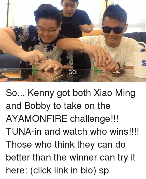 minge: GO! So... Kenny got both Xiao Ming and Bobby to take on the AYAMONFIRE challenge!!! TUNA-in and watch who wins!!!! Those who think they can do better than the winner can try it here: (click link in bio) sp