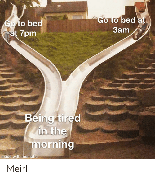 the morning: Go to bed at.  Go to bed  at 7pm  3am  Being tired  in the  morning  made with mematic Meirl