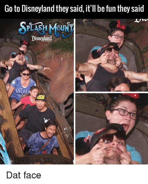 dat face: Go to Disneyland they said, it'll be fun they said  SPLASH MOUNT  Disneyland Dat face