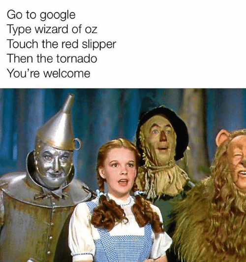 Tornado: Go to google  Type wizard of oz  Touch the red slipper  Then the tornado  You're welcome
