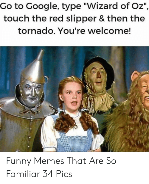 """Funny, Google, and Memes: Go to Google, type """"Wizard of Oz""""  touch the red slipper & then the  tornado. You're welcome! Funny Memes That Are So Familiar 34 Pics"""