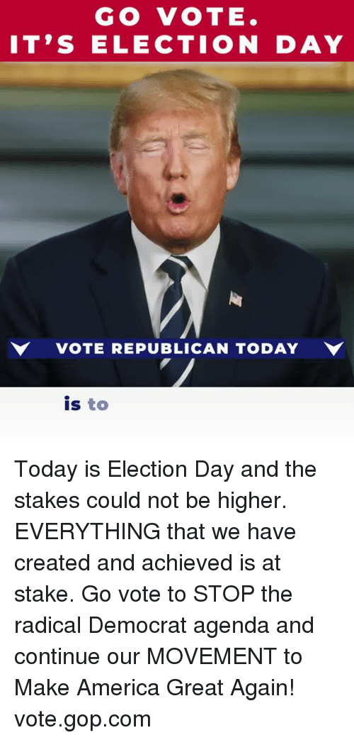 America, Today, and Gop: GO VOTE.  IT'S ELECTION DAY  VOTE REPUBLICAN TODAY  is to Today is Election Day and the stakes could not be higher. EVERYTHING that we have created and achieved is at stake.  Go vote to STOP the radical Democrat agenda and continue our MOVEMENT to Make America Great Again! vote.gop.com