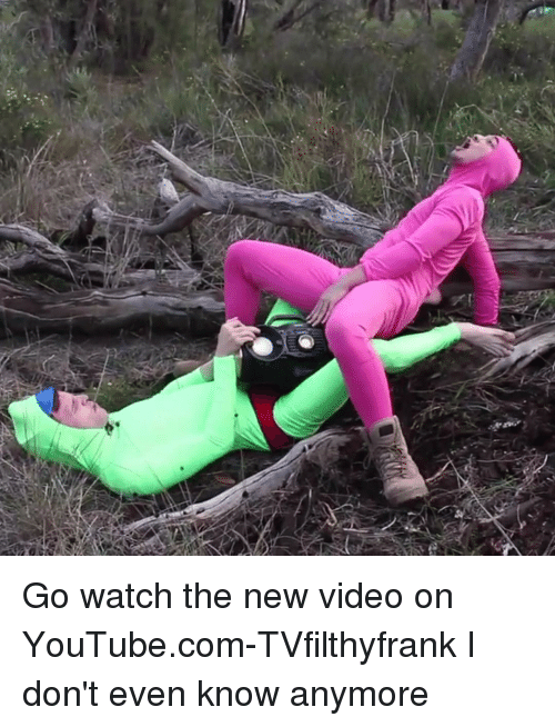 Tvfilthyfrank: Go watch the new video on YouTube.com-TVfilthyfrank I don't even know anymore