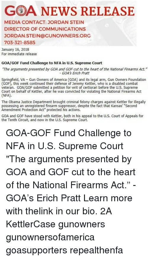 "Supreme Court: GOA NEWS RELEASE  MEDIA CONTACT: JORDAN STEIN  DIRECTOR OF COMMUNICATIONS  JORDAN.STEIN@GUNOWNERS.ORG  703-321-8585  January 16, 2018  For immediate release  GOA/GOF Fund Challenge to NFA in U.S. Supreme Court  The arguments presented by GOA and GOF cut to the heart of the NationlFirearms Act.""  GOA's Erich Pratt  Springfield, VA Gun Owners of America (GOA) and its legal arm, Gun Owners Foundation  (GOF), this week continued their defense of Jeremy Kettler, who is a disabled combat  veteran. GOA/GOF submitted a petition for writ of certiorari before the U.S. Supreme  Court on behalf of Kettler, after he was convicted for violating the National Firearms Act  (NFA)  The Obama Justice Department brought criminal felony charges against Kettler for illegally  possessing an unregistered firearm suppressor, despite the fact that Kansas' ""Second  Amendment Protection Act"" protected his actions.  GOA and GOF have stood with Kettler, both in his appeal to the U.S. Court of Appeals for  the Tenth Circuit, and now in the U.S. Supreme Court. GOA-GOF Fund Challenge to NFA in U.S. Supreme Court ""The arguments presented by GOA and GOF cut to the heart of the National Firearms Act."" - GOA's Erich Pratt Learn more with thelink in our bio. 2A KettlerCase gunowners gunownersofamerica goasupporters repealthenfa"