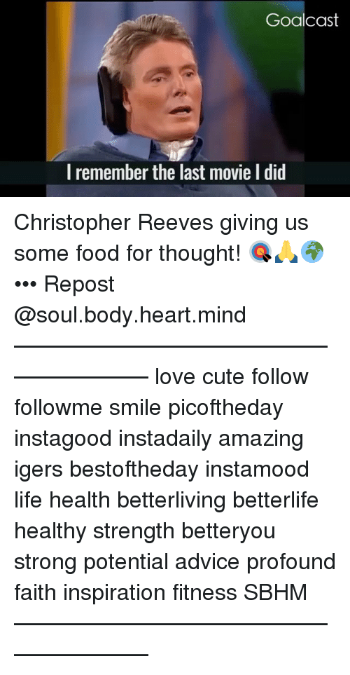 Reev: Goalcast  I remember the last movie I did Christopher Reeves giving us some food for thought! 🎯🙏🌍 ••• Repost @soul.body.heart.mind ・・・ ———————————————————— love cute follow followme smile picoftheday instagood instadaily amazing igers bestoftheday instamood life health betterliving betterlife healthy strength betteryou strong potential advice profound faith inspiration fitness SBHM ————————————————————