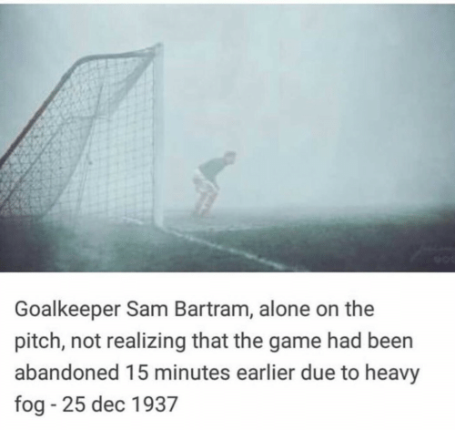 Being Alone, The Game, and Game: Goalkeeper Sam Bartram, alone on the  pitch, not realizing that the game had been  abandoned 15 minutes earlier due to heavy  fog - 25 dec 1937