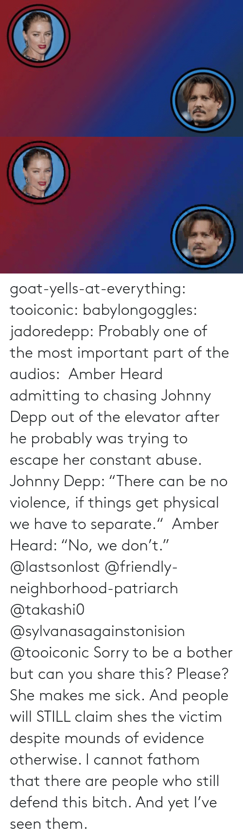 "otherwise: goat-yells-at-everything:  tooiconic:  babylongoggles:  jadoredepp:  Probably one of the most important part of the audios:  Amber Heard admitting to chasing Johnny Depp out of the elevator after he probably was trying to escape her constant abuse.  Johnny Depp: ""There can be no violence, if things get physical we have to separate.""  Amber Heard: ""No, we don't.""  @lastsonlost @friendly-neighborhood-patriarch @takashi0 @sylvanasagainstonision @tooiconic Sorry to be a bother but can you share this? Please?   She makes me sick.   And people will STILL claim shes the victim despite mounds of evidence otherwise.    I cannot fathom that there are people who still defend this bitch. And yet I've seen them."