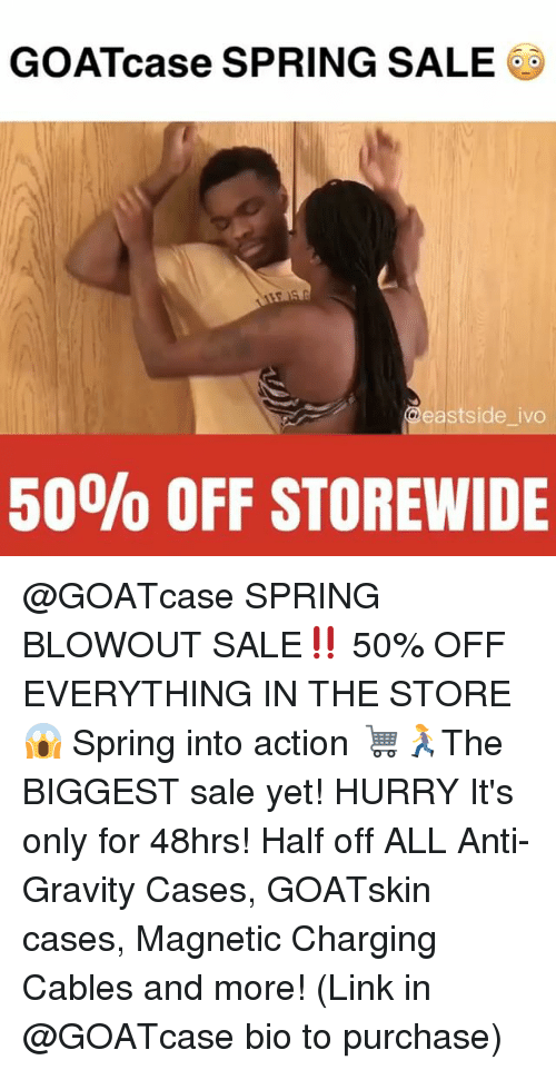anti-gravity: GOATcase SPRING SALE  eastside ivo  50% OFF STOREWIDE @GOATcase SPRING BLOWOUT SALE‼️ 50% OFF EVERYTHING IN THE STORE 😱 Spring into action 🛒🏃♀️The BIGGEST sale yet! HURRY It's only for 48hrs! Half off ALL Anti-Gravity Cases, GOATskin cases, Magnetic Charging Cables and more! (Link in @GOATcase bio to purchase)