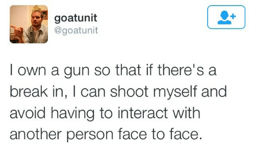 Break, Another, and Gun: goatunit  @goatunit  I own a gun so that if there's a  break in, I can shoot myself and  avoid having to interact with  another person face to face.