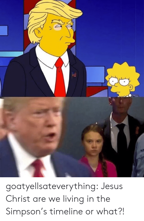 Timeline: goatyellsateverything:  Jesus Christ are we living in the Simpson's timeline or what?!