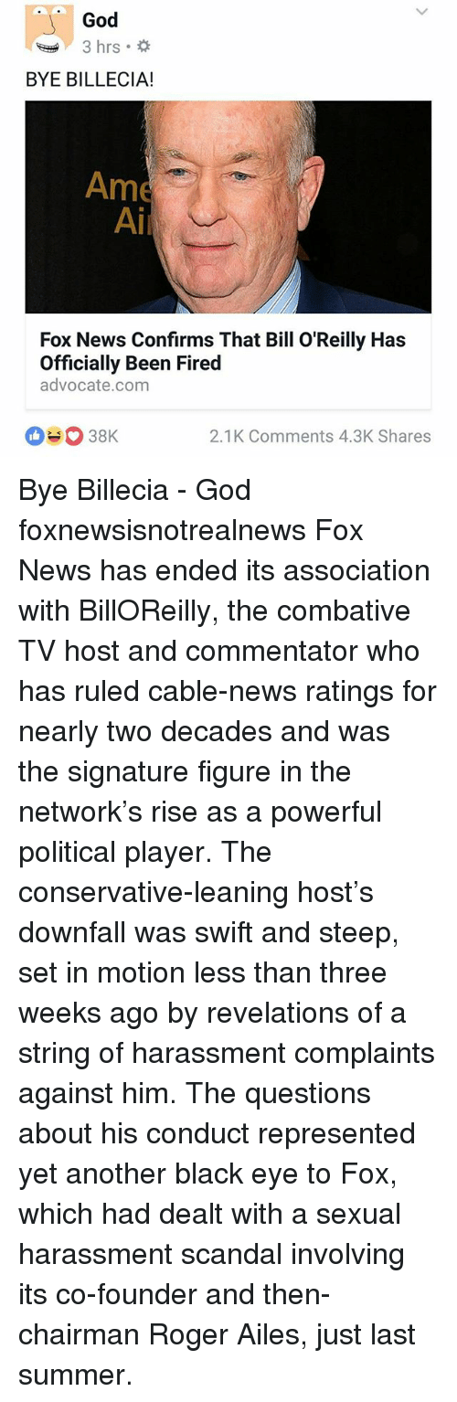 Bill O'Reilly, God, and Memes: God  3 hrs.  BYE BILLECIA!  Ame  Ai  Fox News Confirms That Bill O'Reilly Has  Officially Been Fired  advocate.com  2.1K Comments 4.3K Shares Bye Billecia - God foxnewsisnotrealnews Fox News has ended its association with BillOReilly, the combative TV host and commentator who has ruled cable-news ratings for nearly two decades and was the signature figure in the network's rise as a powerful political player. The conservative-leaning host's downfall was swift and steep, set in motion less than three weeks ago by revelations of a string of harassment complaints against him. The questions about his conduct represented yet another black eye to Fox, which had dealt with a sexual harassment scandal involving its co-founder and then-chairman Roger Ailes, just last summer.