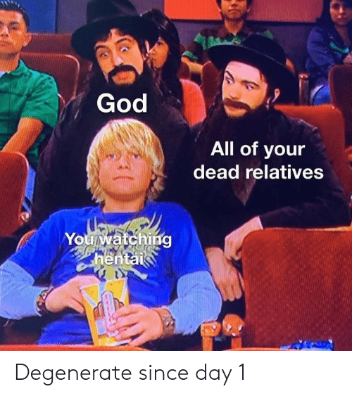 Day 1: God  All of your  dead relatives  Youwatching  hentai Degenerate since day 1