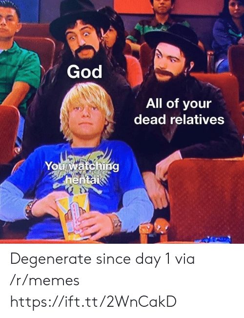 Day 1: God  All of your  dead relatives  Youwatching  hentai Degenerate since day 1 via /r/memes https://ift.tt/2WnCakD