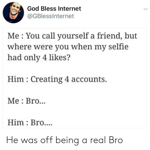 Accounts: God Bless Internet  @GBlessInternet  Me You call yourself a friend, but  where were you when my selfie  had only 4 likes?  Him Creating 4 accounts.  Me Bro..  Him Bro.... He was off being a real Bro
