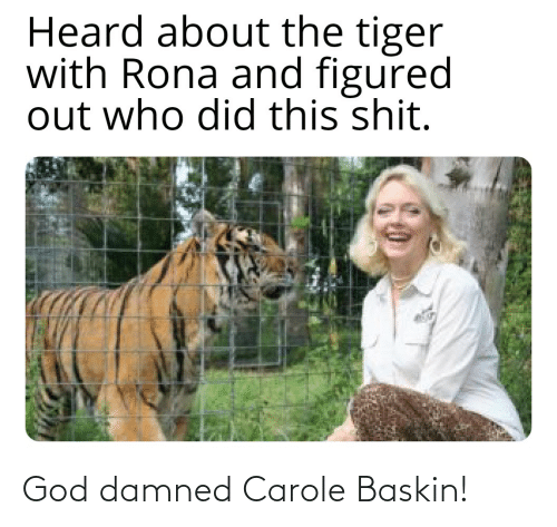 damned: God damned Carole Baskin!