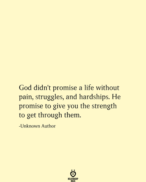 Get Through: God didn't promise a life without  pain, struggles, and hardships. He  promise to give you the strength  to get through them.  -Unknown Author  RELATIONSHIP  RULES