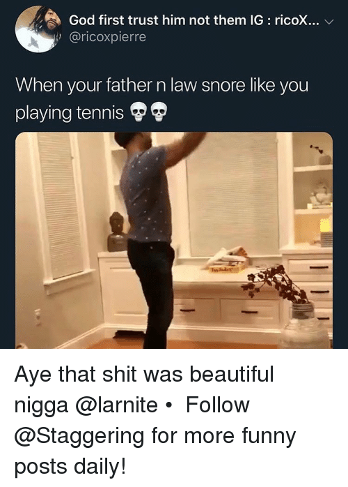 Beautiful, Funny, and God: God first trust him not them IG : ricoX  @ricoxpierre  When your father n law snore like you  playing tennis Aye that shit was beautiful nigga @larnite • ➫➫➫ Follow @Staggering for more funny posts daily!