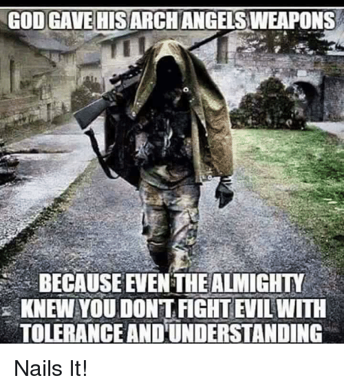 God, Memes, and Nails: GOD GAVE HISARCHANGELS WEAPONS  BECAUSE EVEN THE ALMIGHTY  KNEW YOU DONTFIGHT EVIL WITH  TOLERANCEANDUNDERSTANDING Nails It!
