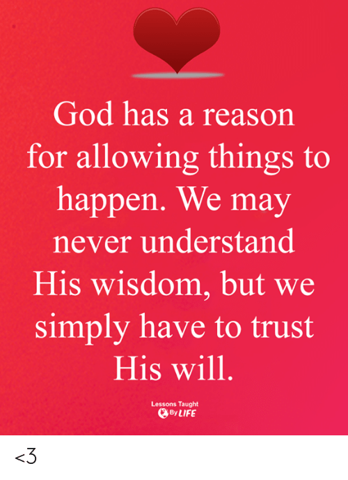 God, Life, and Memes: God has a reason  for allowing things to  happen. We may  never understand  His wisdom, but we  simply have to trust  His will  Lessons Taught  By LIFE <3