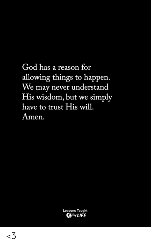 God, Life, and Memes: God has a reason for  allowing things to happen.  We may never understand  His wisdom, but we simply  have to trust His wil  Amen  Lessons Taught  By LIFE <3